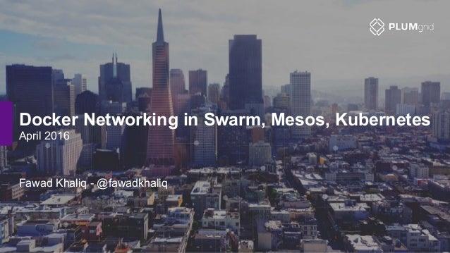 Docker Networking in Swarm, Mesos, Kubernetes April 2016 Fawad Khaliq - @fawadkhaliq
