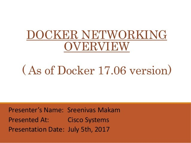 DOCKER NETWORKING OVERVIEW ( As of Docker 17.06 version) Presenter's Name: Sreenivas Makam Presented At: Cisco Systems Pre...