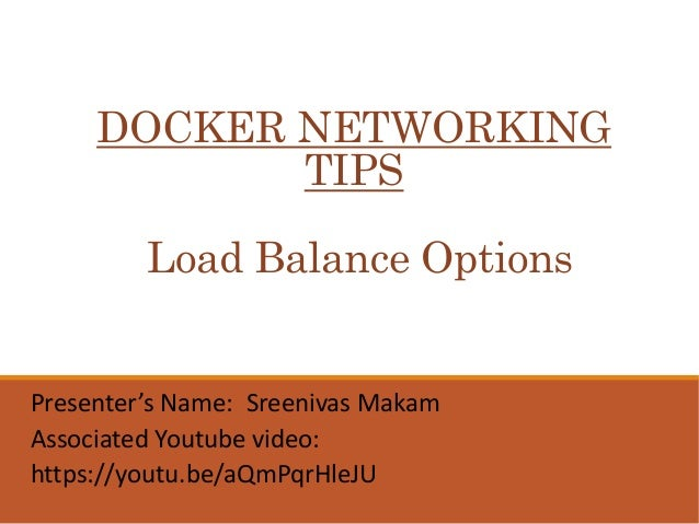 DOCKER NETWORKING TIPS Load Balance Options Presenter's Name: Sreenivas Makam Associated Youtube video: https://youtu.be/a...