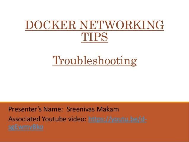 DOCKER NETWORKING TIPS Troubleshooting Presenter's Name: Sreenivas Makam Associated Youtube video: https://youtu.be/d- sgE...