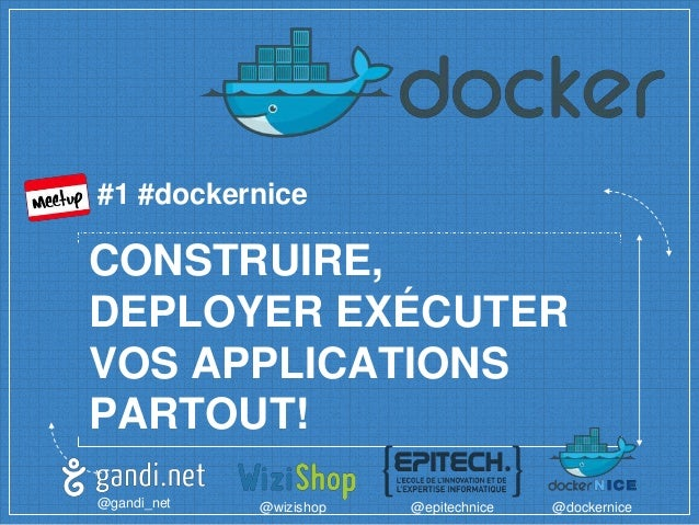 CONSTRUIRE, DEPLOYER EXÉCUTER VOS APPLICATIONS PARTOUT! @gandi_net @wizishop @epitechnice @dockernice #1 #dockernice