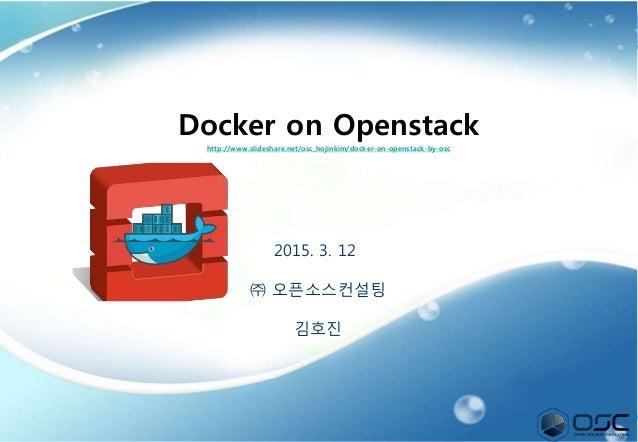 1 2015. 3. 12 ㈜ 오픈소스컨설팅 김호진 Docker on Openstack http://www.slideshare.net/osc_hojinkim/docker-on-openstack-by-osc