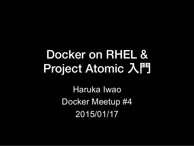 Docker on RHEL & ! Project Atomic 入門 Haruka Iwao Docker Meetup #4 2015/01/17