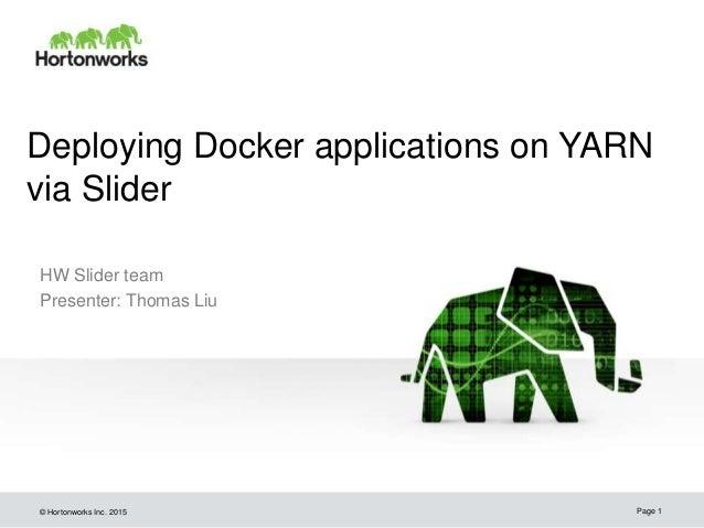 © Hortonworks Inc. 2015 Deploying Docker applications on YARN via Slider HW Slider team Presenter: Thomas Liu Page 1