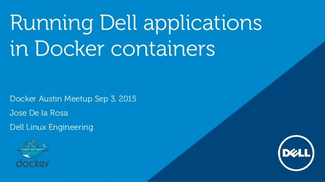 Running Dell applications in Docker containers Docker Austin Meetup Sep 3, 2015 Jose De la Rosa Dell Linux Engineering