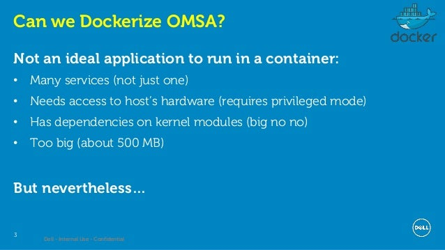 Dell - Internal Use - Confidential 3 Can we Dockerize OMSA? Not an ideal application to run in a container: • Many service...