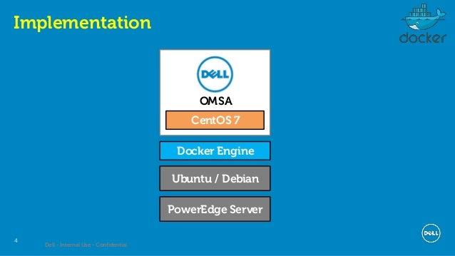 Dell - Internal Use - Confidential 4 Implementation Ubuntu / Debian Docker Engine CentOS 7 OMSA PowerEdge Server
