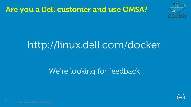 Dell - Internal Use - Confidential 7 Are you a Dell customer and use OMSA? http://linux.dell.com/docker We're looking for ...