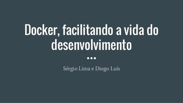 Docker, facilitando a vida do desenvolvimento Sérgio Lima e Diogo Luís
