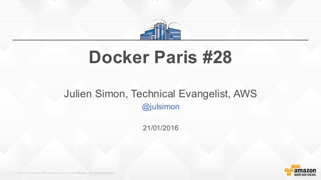 © 2015, Amazon Web Services, Inc. or its Affiliates. All rights reserved. 21/01/2016 Docker Paris #28 Julien Simon, Techni...