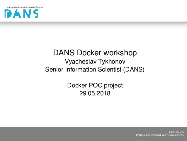 dans.knaw.nl DANS is een instituut van KNAW en NWO DANS Docker workshop Vyacheslav Tykhonov Senior Information Scientist (...