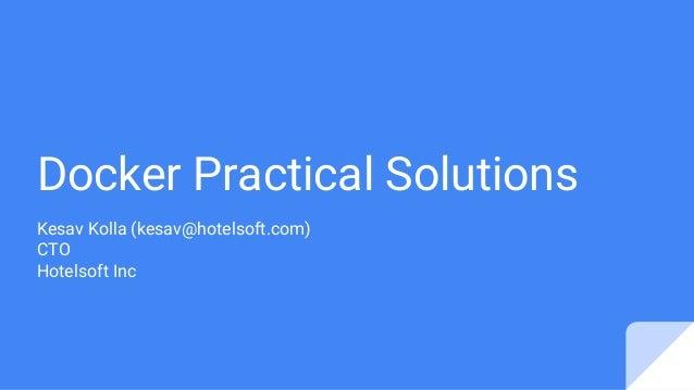 Docker Practical Solutions Kesav Kolla (kesav@hotelsoft.com) CTO Hotelsoft Inc
