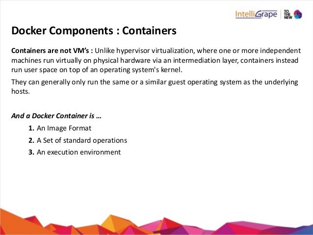 Docker  Components  :  Containers Containers  are  not  VM's  :  Unlike  hypervisor  virtualization, ...