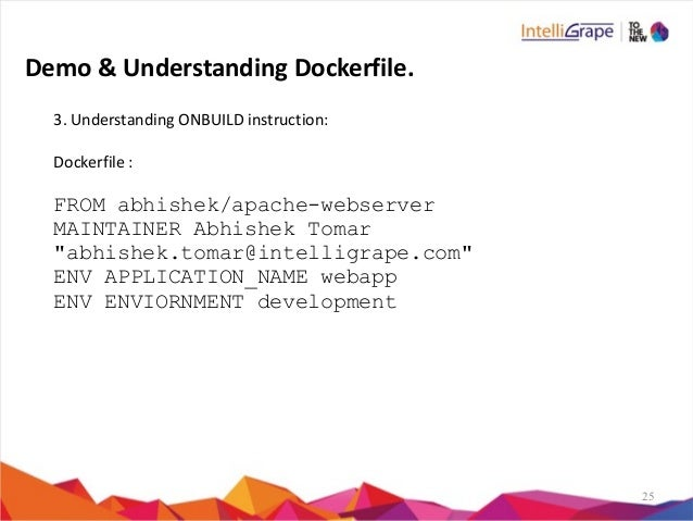 25 3.  Understanding  ONBUILD  instruction:   Dockerfile  :   FROM abhishek/apache-webserver MAINTAINER Abhish...