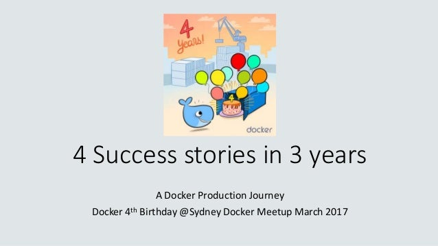 4 Success stories in 3 years A Docker Production Journey Docker 4th Birthday @Sydney Docker Meetup March 2017
