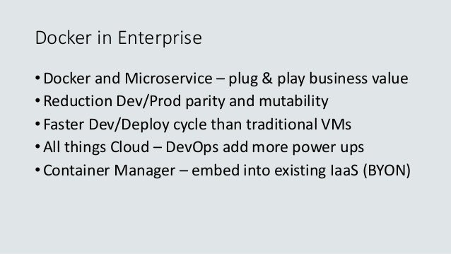 Docker in Enterprise • Docker and Microservice – plug & play business value • Reduction Dev/Prod parity and mutability • F...