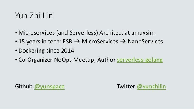 Yun Zhi Lin • Microservices (and Serverless) Architect at amaysim • 15 years in tech: ESB  MicroServices  NanoServices •...