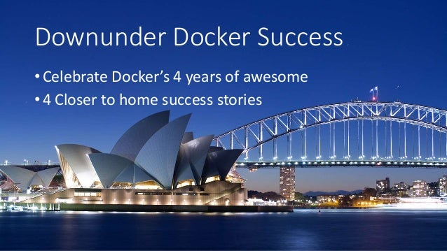 Downunder Docker Success • Celebrate Docker's 4 years of awesome • 4 Closer to home success stories