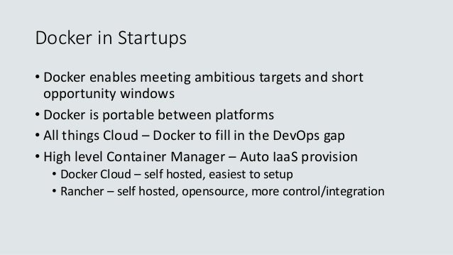 Docker in Startups • Docker enables meeting ambitious targets and short opportunity windows • Docker is portable between p...