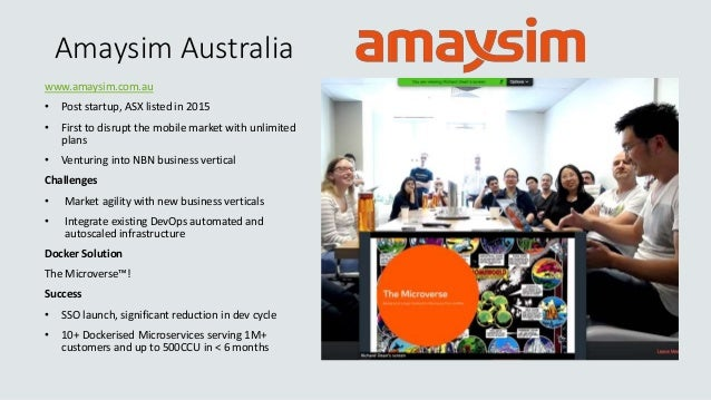Amaysim Australia www.amaysim.com.au • Post startup, ASX listed in 2015 • First to disrupt the mobile market with unlimite...