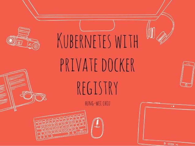 Kuberneteswith privatedocker registry hung-weichiu