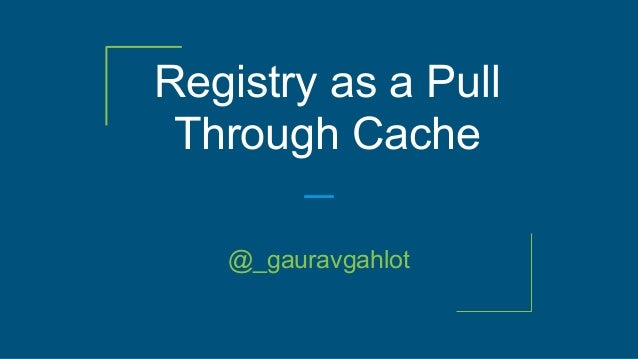 Registry as a Pull Through Cache @_gauravgahlot