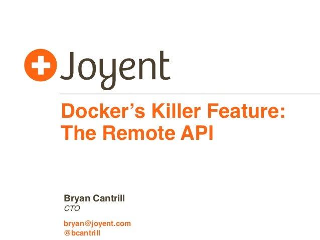 Docker's Killer Feature: The Remote API CTO bryan@joyent.com Bryan Cantrill @bcantrill