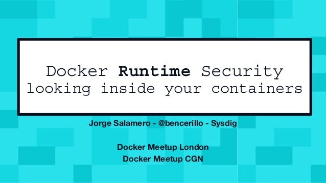 Docker Runtime Security looking inside your containers Jorge Salamero - @bencerillo - Sysdig Docker Meetup London Docker M...