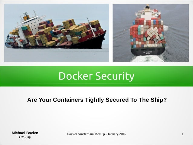 Docker Amsterdam Meetup - January 2015 1 Docker Security Are Your Containers Tightly Secured To The Ship? Michael Boelen C...