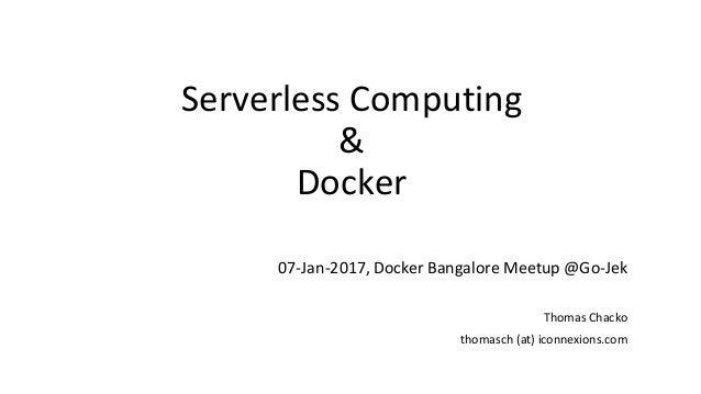 Serverless Computing & Docker 07-Jan-2017, Docker Bangalore Meetup @Go-Jek Thomas Chacko thomasch (at) iconnexions.com
