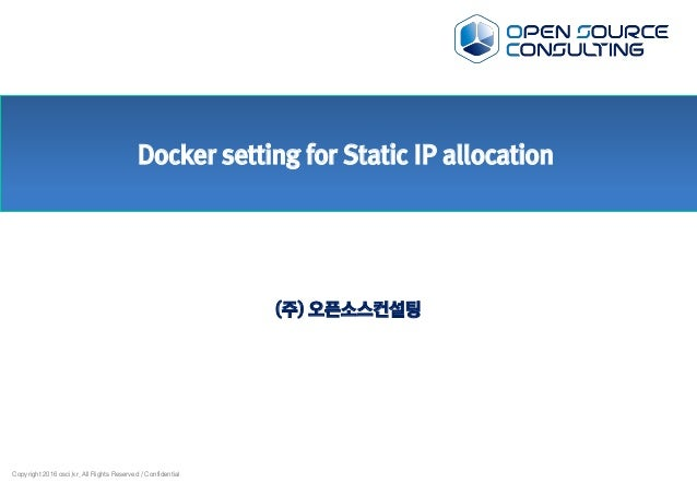Copyright 2016 osci.kr. All Rights Reserved / Confidential Docker setting for Static IP allocation (주) 오픈소스컨설팅