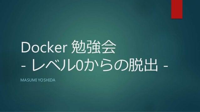 Docker 勉強会 - レベル0からの脱出 - MASUMI YOSHIDA