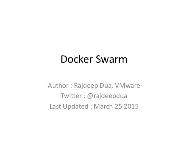 Docker Swarm Author : Rajdeep Dua, VMware Twitter : @rajdeepdua Last Updated : March 25 2015