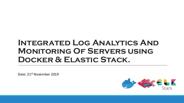 Integrated Log Analytics And Monitoring Of Servers using Docker & Elastic Stack. Date: 21st November 2019
