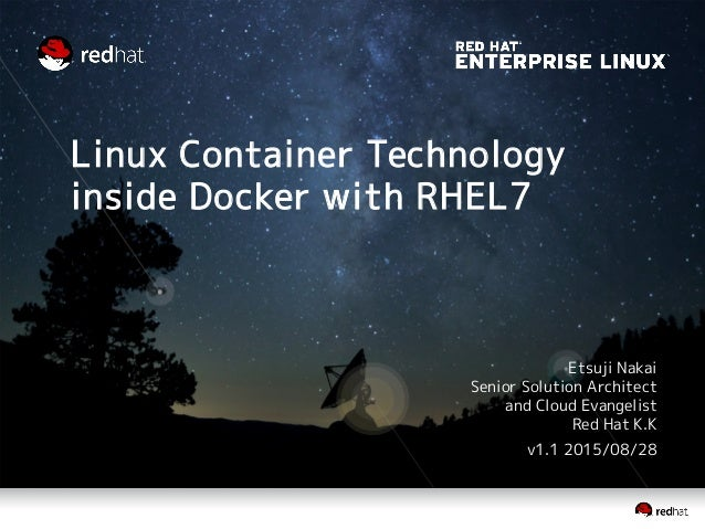 Linux Container Technology inside Docker with RHEL7 Etsuji Nakai Senior Solution Architect and Cloud Evangelist Red Hat K....