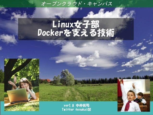 Linux女子部 Dockerを支える技術 ver1.8 中井悦司 Twitter @enakai00 オープンクラウド・キャンパス Linux女子部 Dockerを支える技術