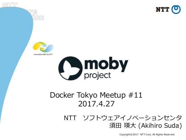 Copyright©2017 NTT Corp. All Rights Reserved. NTT ソフトウェアイノベーションセンタ 須田 瑛大 (Akihiro Suda) Docker Tokyo Meetup #11 2017.4.27