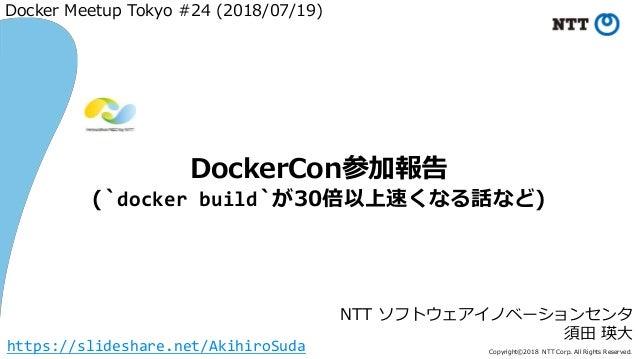 Copyright©2018 NTT Corp. All Rights Reserved. NTT ソフトウェアイノベーションセンタ 須田 瑛大 DockerCon参加報告 (`docker build`が30倍以上速くなる話など) Docke...