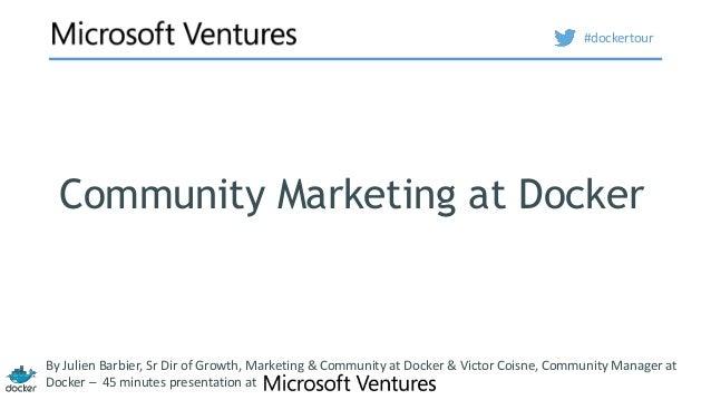 Community Marketing at Docker By Julien Barbier, Sr Dir of Growth, Marketing & Community at Docker & Victor Coisne, Commun...
