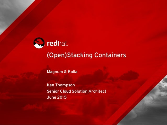 Magnum & Kolla Ken Thompson Senior Cloud Solution Architect June 2015 (Open)Stacking Containers