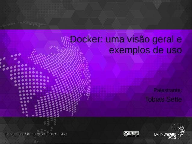 Docker: uma visão geral e exemplos de uso Palestrante: Tobias Sette 12 Conferencia Latino-americana de Software Livreª12 C...