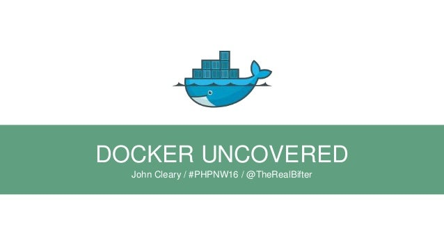 DOCKER UNCOVERED John Cleary / #PHPNW16 / @TheRealBifter