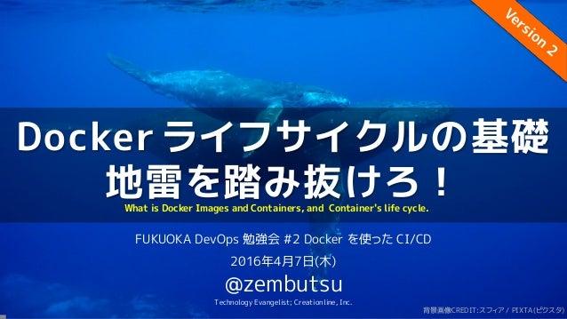 Docker ライフサイクルの基礎 地雷を踏み抜けろ! FUKUOKA DevOps 勉強会 #2 Docker を使った CI/CD 2016年4月7日(木) @zembutsu Technology Evangelist; Creation...