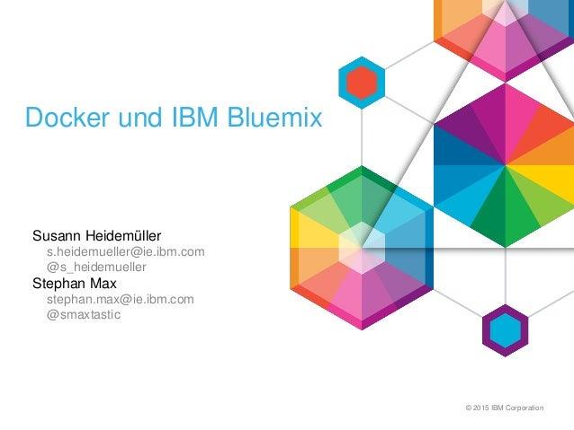 © 2015 IBM Corporation Docker und IBM Bluemix Susann Heidemüller s.heidemueller@ie.ibm.com @s_heidemueller Stephan Max ste...