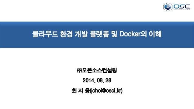 클라우드 환경 개발 플랫폼 및 Docker의 이해 ㈜오픈소스컨설팅 2014. 08. 28 최 지 웅(jchoi@osci.kr)