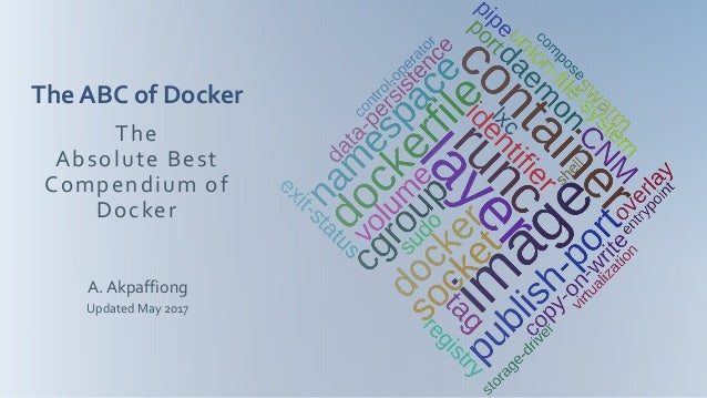 A. Akpaffiong Updated May 2017 The Absolute Best Compendium of Docker The ABC of Docker