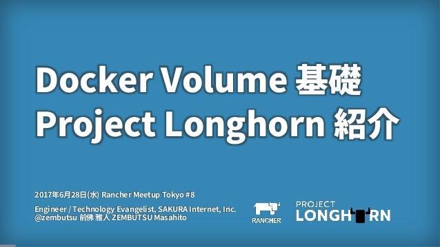 1 Docker Volume 基礎 Project Longhorn 紹介 Engineer / Technology Evangelist, SAKURA Internet, Inc. @zembutsu 前佛 雅人 ZEMBUTSU Ma...