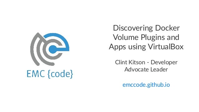 Discovering+Docker+ Volume+Plugins+and+ Apps+using+VirtualBox Clint&Kitson&*&Developer& Advocate&Leader emccode.github.io