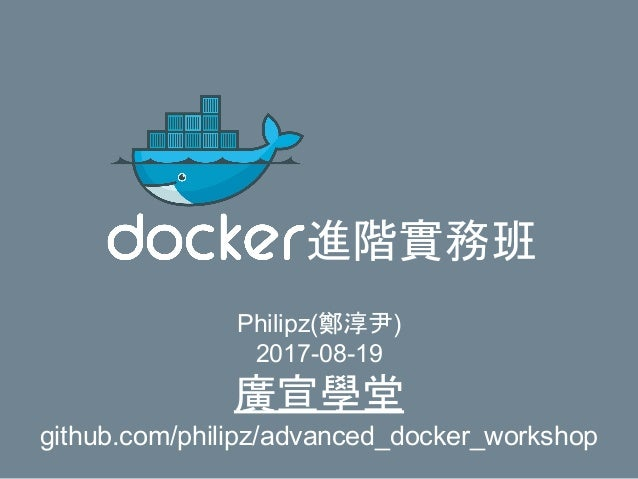 進階實務班 Philipz(鄭淳尹) 2017-08-19 廣宣學堂 github.com/philipz/advanced_docker_workshop