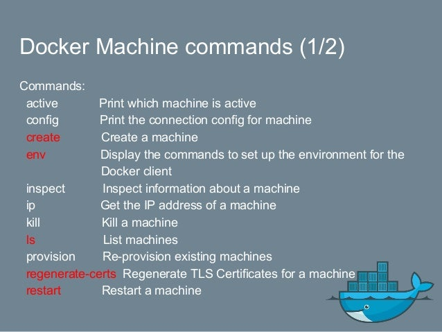 Docker Machine commands (2/2) Commands: rm Remove a machine ssh Log into or run a command on a machine with SSH. scp Copy ...